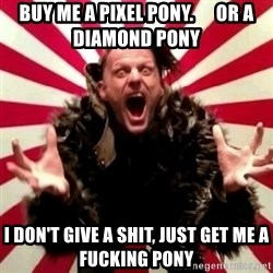 Advice Zoog - Buy me a pixel pony.      or a diamond pony i don't give a shit, just get me a fucking pony