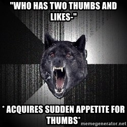 """Insanity Wolf - """"who has two thumbs and likes-"""" * ACQUIRES sudden appetite for thumbs*"""