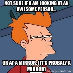 Futurama Fry - Not sure if a am looking at an awesome person... or at a mirror. (it's probaly a mirror)