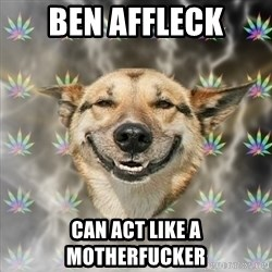 Stoner Dog - ben affleck can act like a motherfucker
