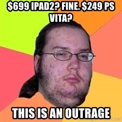 Gordo Nerd - $699 Ipad2? Fine. $249 PS VITA? THIS IS AN OUTRAGE