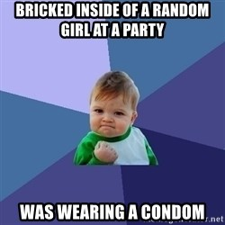 Success Kid - bricked inside of a random girl at a party was wearing a condom