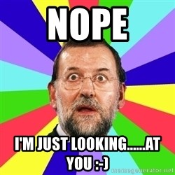 Rajoy meme - nope i'm just looking......at you :-)