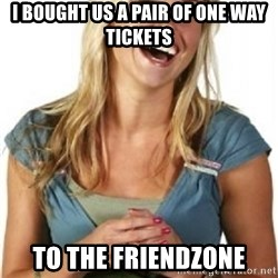 Friend Zone Fiona - I BOUGHT US A PAIR OF ONE WAY TICKETS TO THE FRIENDZONE