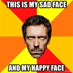 Diagnostic House - this is my sad face And my happy face