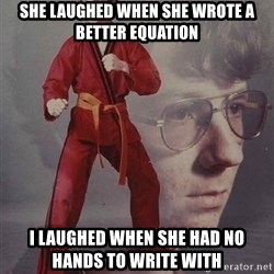 PTSD Karate Kyle - She laughed when she wrote a better equation i laughed when she had no hands to write with