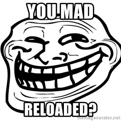 You Mad - you mad reloaded?