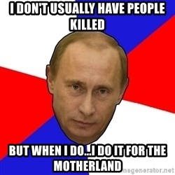 PutinV - I don't usually have people killed But when I do...I do it for the motherland