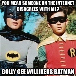 Batman and robin - You mean someone on the internet disagrees with me? Golly gee willikers batman
