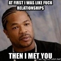 Xzibit WTF - at first i was like fuck relationships then i met you
