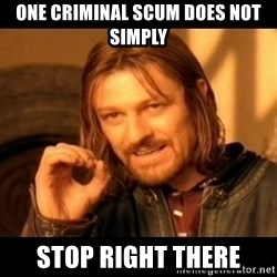 Does not simply walk into mordor Boromir  - one criminal scum does not simply stop right there