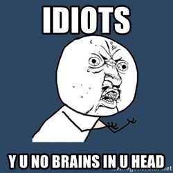 Y U No - Idiots Y U no brains IN U HEAD