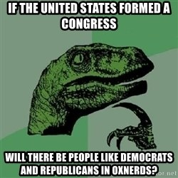 Philosoraptor - If the united states formed a congress will there be people like democrats and republicans in Oxnerds?