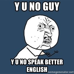 Y U No - y u no guy y u no speak better english