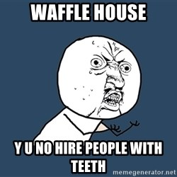 Y U No - waffle house y u no hire people with teeth