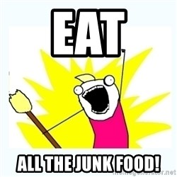All the things - eat  all the junk food!