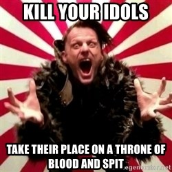 Advice Zoog - Kill youR iDols Take theiR place on A throne of blood and Spit