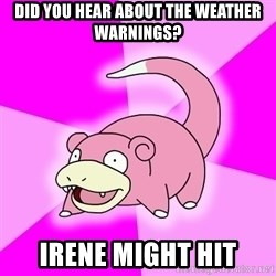 Slowpoke - Did you hear about the weather warnings? Irene might hit