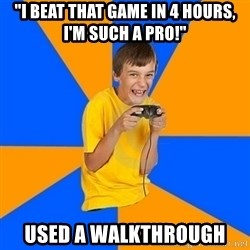 """Annoying Gamer Kid - """"I beat that game in 4 hours, i'm such a pro!"""" used a walkthrough"""