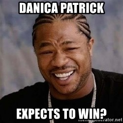 Yo Dawg - danica patrick expects to win?