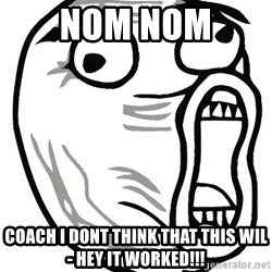 Lol Guy - NOM NOM  coach i dont think that this wil- HEY IT WORKED!!!
