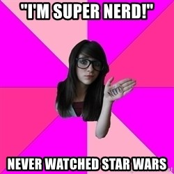 "Idiot Nerd Girl - ""i'm super nerd!"" never watched star wars"