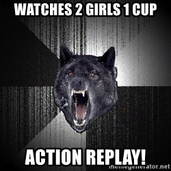 Insanity Wolf - watches 2 girls 1 cup action replay!