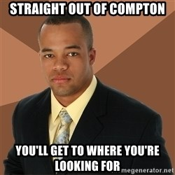 Successful Black Man - straight out of compton you'll get to where you're looking for