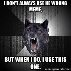 Insanity Wolf - I don't always use he wrong meme, But when I do, I use this one.