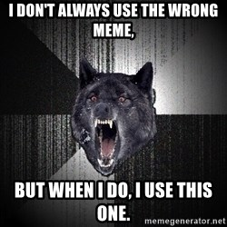 Insanity Wolf - I don't always use the wrong meme, But when I do, I use this one.
