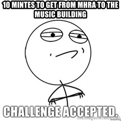 challenge acepted - 10 Mintes to get from MHRA to the music building