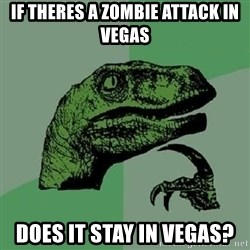 Philosoraptor - If theres a zombie attack in vegas does it stay in vegas?