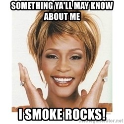 Whitney Houston - SOmething ya'll may know about me I SMOKE ROCKS!