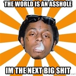 Lil Wayne Meme - The world is an asshole im the next big shit