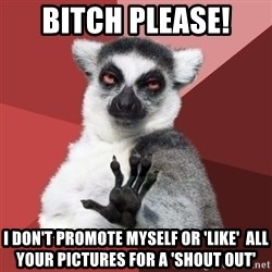 Chill Out Lemur - Bitch please! I don't promote myself or 'like'  all your pictures fOr a 'shout Out'