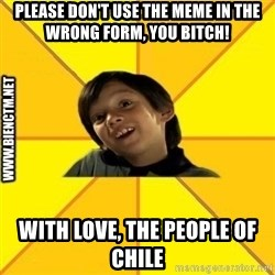 Quien dijo que es malo es bkn - PLEASE DON'T USE THE MEME IN the wrong FORM, you bitch! WITH LOVE, the people of chile