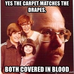 Vengeance Dad - yes the carpet matches the drapes, both covered in blood