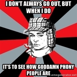 Holden Caulfield - I DON'T ALWAYS GO OUT, BUT WHEN I DO iT'S TO SEE HOW GODDAMN PHONY PEOPLE ARE