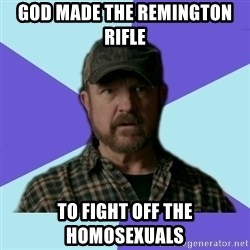 Typical Bobby - god made the remington rifle  to fight off the homosexuals