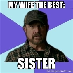 Typical Bobby - my wife the best: SISter