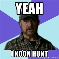 Typical Bobby - yeah  i koon hunt
