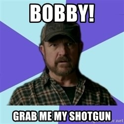 Typical Bobby - Bobby! grab me my shotgun