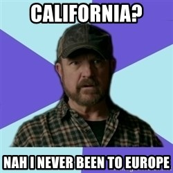 Typical Bobby - california? Nah i never been to europe