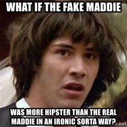 Conspiracy Keanu - WHAT IF THE FAKE MADDIE WAS MORE HIPSTER THAN THE REAL MADDIE IN AN IRONIC SORTA WAY?
