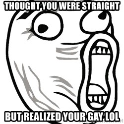 Lol Guy - Thought you were straight but realized your gay lol