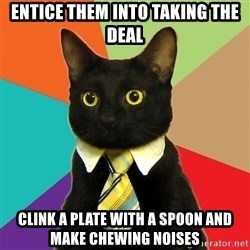 BusinessCat - Entice them into taking the deal clink a plate with a spoon and make chewing noises