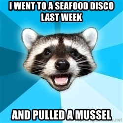 Lame Pun Coon - I went to a seafood disco last week  and pulled a mussel