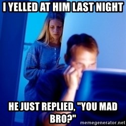 "Internet Husband - I yelled at him last night he just replied, ""You mad bro?"""
