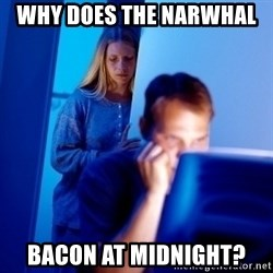 Internet Husband - Why does the narwhal  bacon at midnight?