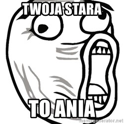 Lol Guy - TWOJA STARA TO ANIA